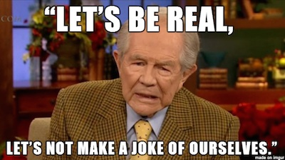 "Pat Robertson, with superimposed quote: ""Let's be real, let's not make a joke of ourselves."""