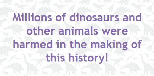 Millions of dinosaurs and other animals were harmed in the making of this history!
