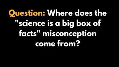"Question: Where does the 'science is a big box of facts"" misconception come from?"